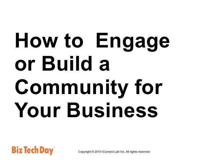 How to  Engage or Build a Community for Your Business Copyright © 2010 iConnect Lab Inc. All rights reserved.