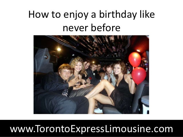 How to enjoy a birthday like          never beforewww.TorontoExpressLimousine.com