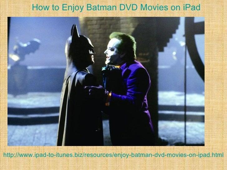 How to Enjoy Batman DVD Movies on iPadhttp://www.ipad-to-itunes.biz/resources/enjoy-batman-dvd-movies-on-ipad.html