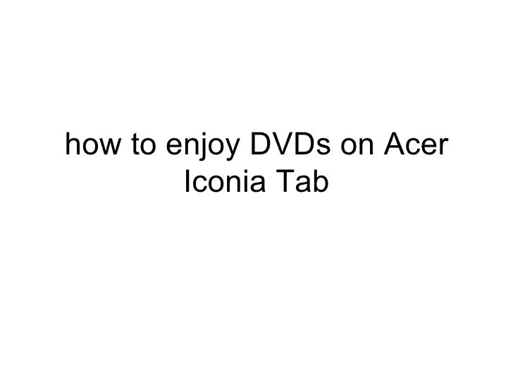 how to enjoy DVDs on Acer        Iconia Tab