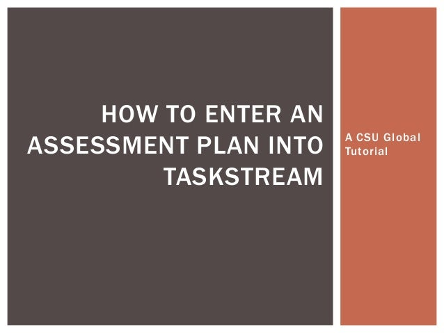 HOW TO ENTER ANASSESSMENT PLAN INTO   A CSU Global                       Tutorial         TASKSTREAM