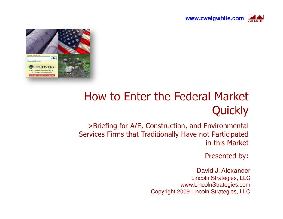 www.zweigwhite.com      How to Enter the Federal Market                          Quickly   >Briefing for A/E, Construction...