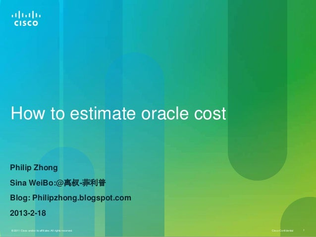 How to estimate oracle costPhilip ZhongSina WeiBo:@离叔-菲利普Blog: Philipzhong.blogspot.com2013-2-18© 2011 Cisco and/or its af...