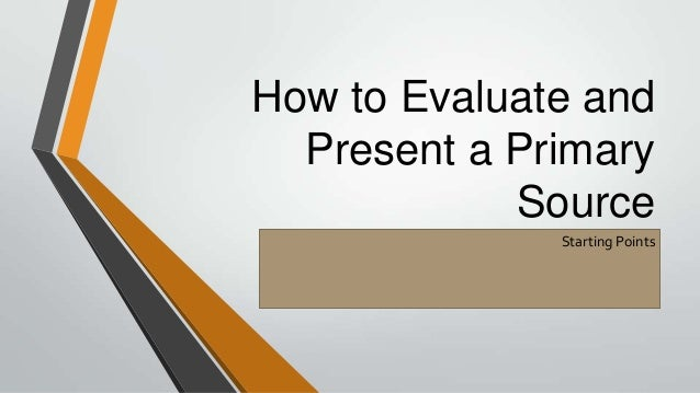 How to Evaluate and Present a Primary Source Starting Points