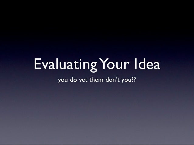 Evaluating Your Idea   you do vet them don't you??