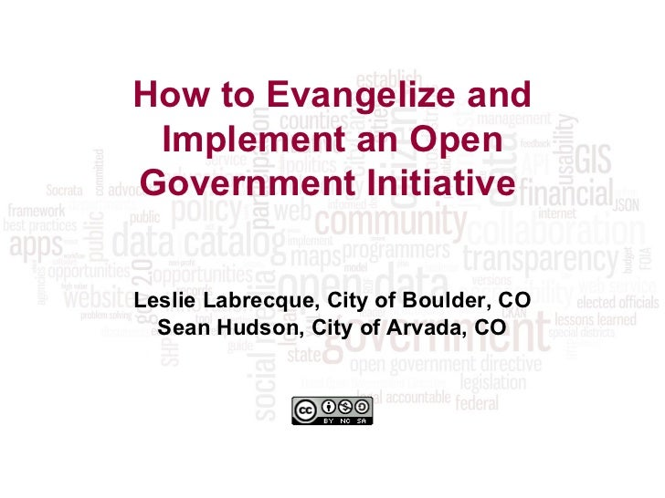How to Evangelize and Implement an Open Government Initiative   Leslie Labrecque, City of Boulder, CO Sean Hudson, City of...