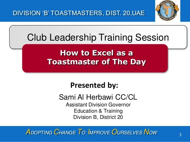 ADOPTING CHANGE TO IMPROVE OURSELVES NOW DIVISION 'B' TOASTMASTERS, DIST. 20,UAE 1 Club Leadership Training Session How to...