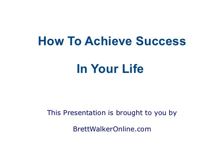 How To Achieve Success         In Your Life This Presentation is brought to you by        BrettWalkerOnline.com