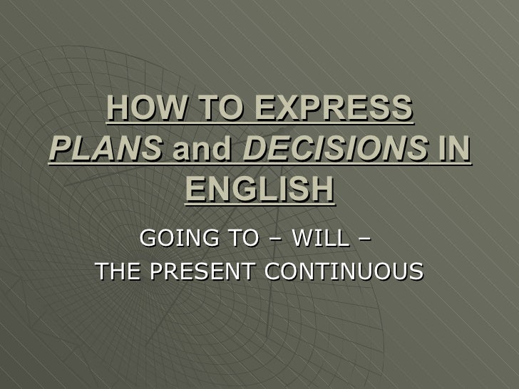 HOW TO EXPRESS  PLANS  and  DECISIONS  IN ENGLISH GOING TO – WILL –  THE PRESENT CONTINUOUS