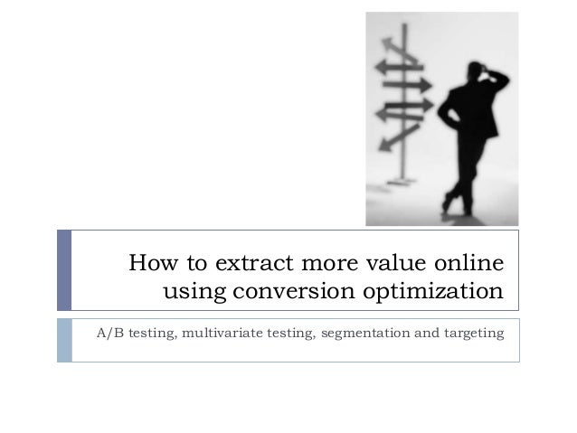 How to extract more value online using conversion optimization A/B testing, multivariate testing, segmentation and targeti...