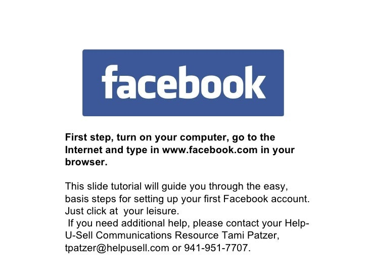 First step, turn on your computer, go to the Internet and type in www.facebook.com in your browser. This slide tutorial wi...