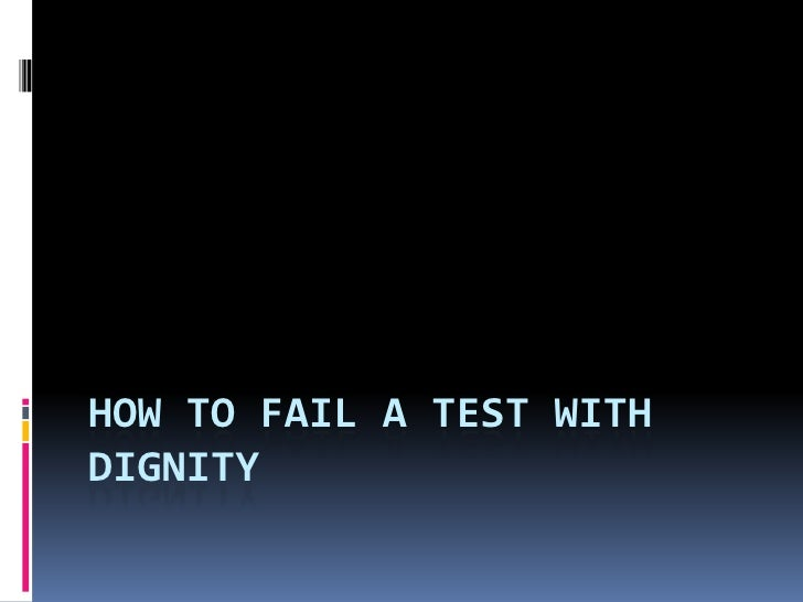 How to Fail a test with Dignity<br />