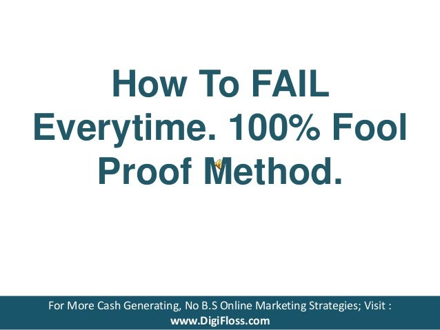How To FAIL Everytime. 100% Fool Proof Method. For More Cash Generating, No B.S Online Marketing Strategies; Visit : www.D...