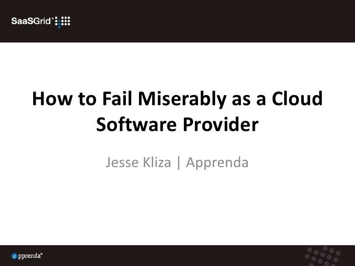How to Fail Miserably as a Cloud Software Provider<br />Jesse Kliza | Apprenda<br />