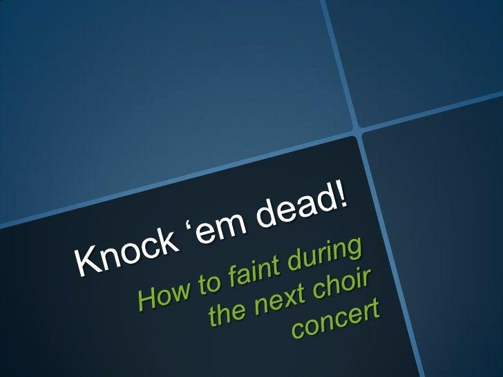 Knock 'em dead!<br />How to faint during the next choir concert<br />