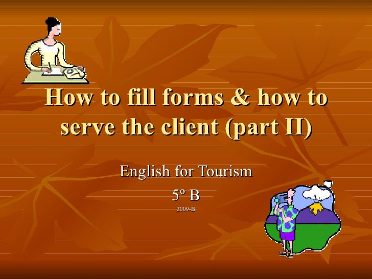 How to fill forms & how to serve the client (part II) English for Tourism 5º B 2009-B