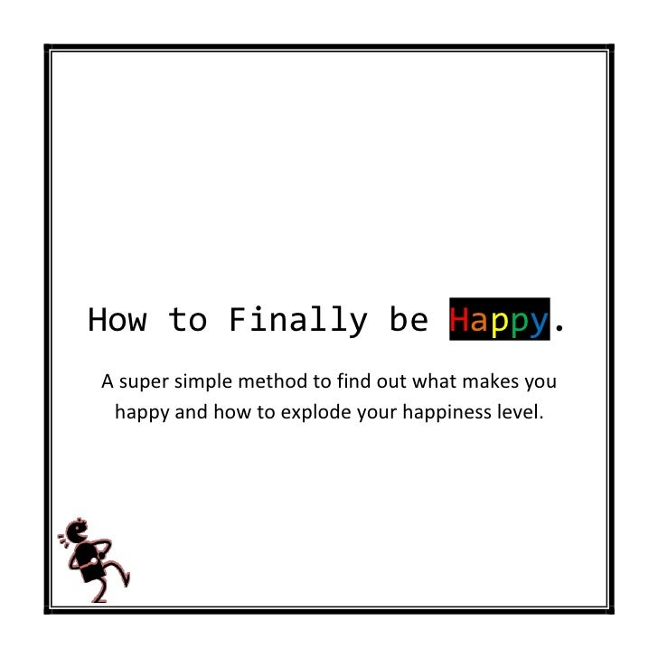 How to Finally be Happy.A super simple method to find out what makes you happy and how to explode your happiness level.