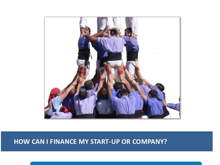 HOW CAN I FINANCE MY START-UP OR COMPANY?