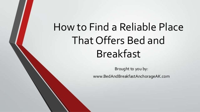 How to Find a Reliable PlaceThat Offers Bed andBreakfastBrought to you by:www.BedAndBreakfastAnchorageAK.com
