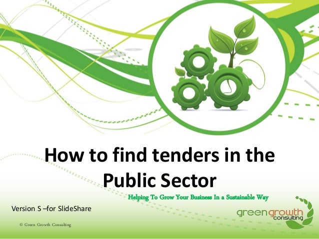 How to find tenders in the Public Sector Helping To Grow Your Business In a Sustainable Way Version S –for SlideShare © Gr...