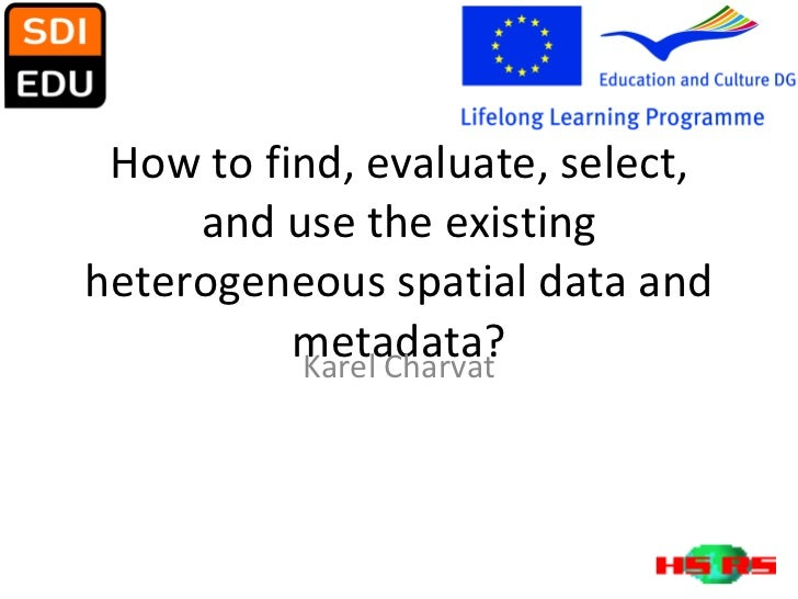 How to find, evaluate, select, and use the existing heterogeneous spatial data and metadata? Karel Charvat