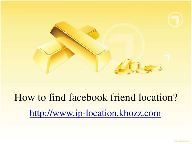 How to find facebook friend location?   http://www.ip-location.khozz.com