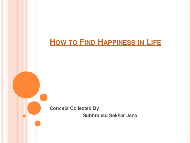 HOW TO FIND HAPPINESS IN LIFE Concept Collected By Subhransu Sekhar Jena