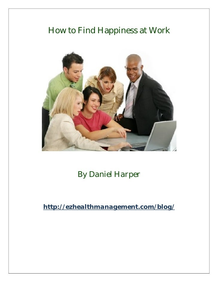 How to Find Happiness at Work         By Daniel Harperhttp://ezhealthmanagement.com/blog/