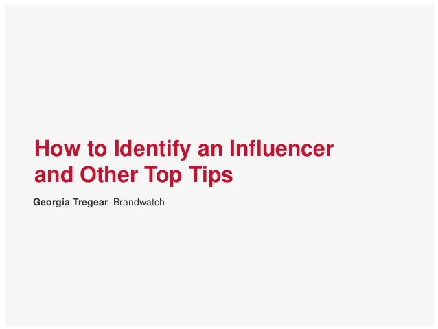 How to Identify an Influencer and Other Top Tips Georgia Tregear Brandwatch