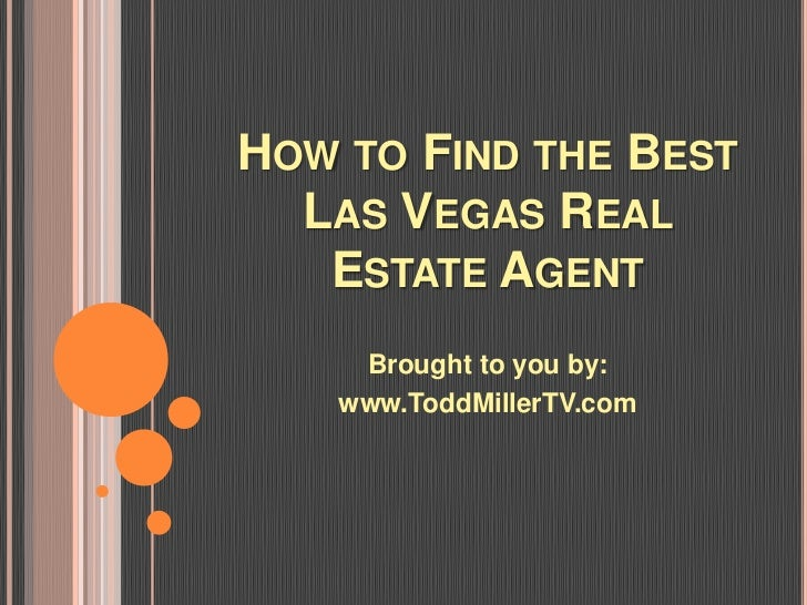 HOW TO FIND THE BEST  LAS VEGAS REAL   ESTATE AGENT     Brought to you by:    www.ToddMillerTV.com