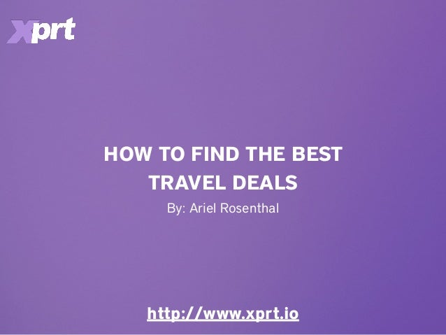 HOW TO FIND THE BEST TRAVEL DEALS http://www.xprt.io By: Ariel Rosenthal