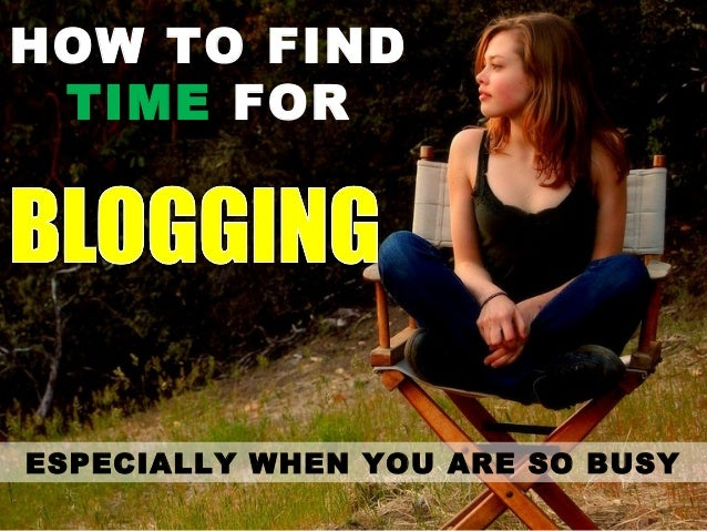 How To Find Time For Blogging Regularly In Our Extremely Busy Daily Lives