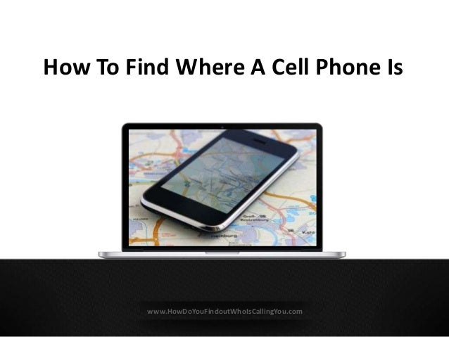 How To Find Where A Cell Phone Is www.HowDoYouFindoutWhoIsCallingYou.com