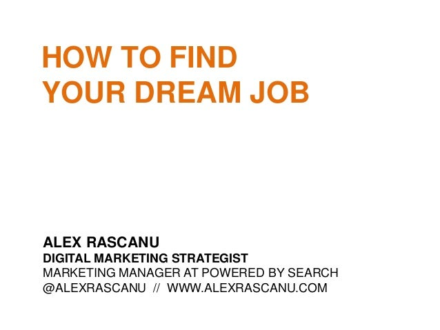 HOW TO FIND YOUR DREAM JOB ALEX RASCANU DIGITAL MARKETING STRATEGIST MARKETING MANAGER AT POWERED BY SEARCH @ALEXRASCANU /...