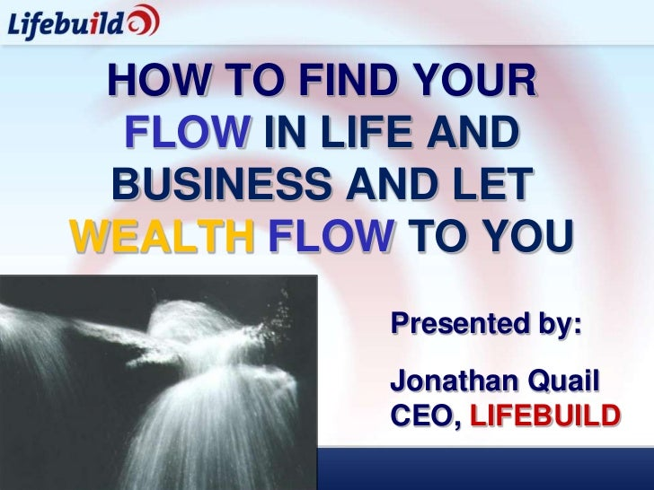 HOW TO FIND YOUR  FLOW IN LIFE AND BUSINESS AND LETWEALTH FLOW TO YOU           Presented by:           Jonathan Quail    ...