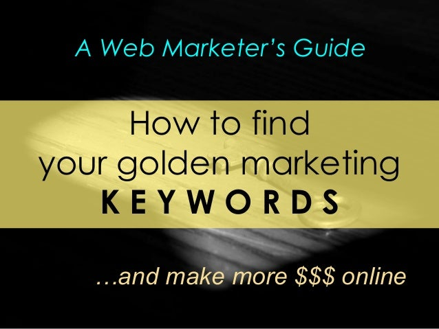 How to find your golden marketing K E Y W O R D S …and make more $$$ online A Web Marketer's Guide