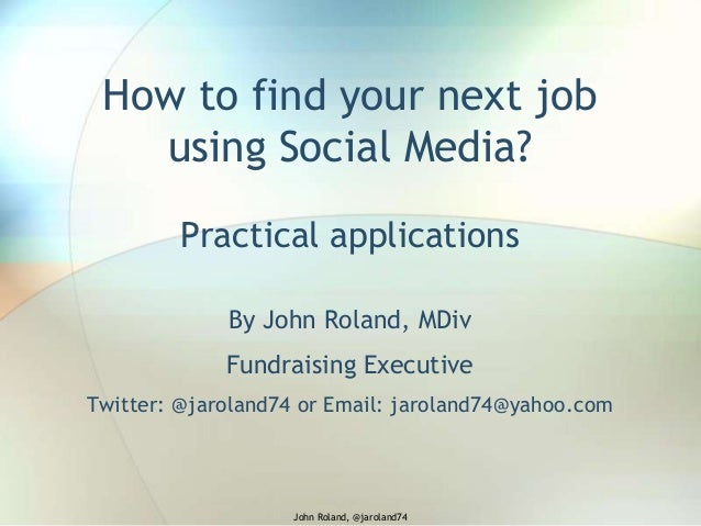 How to find your next job using Social Media? Practical applications By John Roland, MDiv Fundraising Executive Twitter: @...