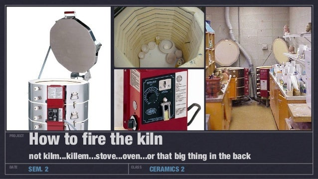 PROJECTDATE CLASSSEM. 2 CERAMICS 2How to fire the kilnnot kilm...killem...stove...oven...or that big thing in the back