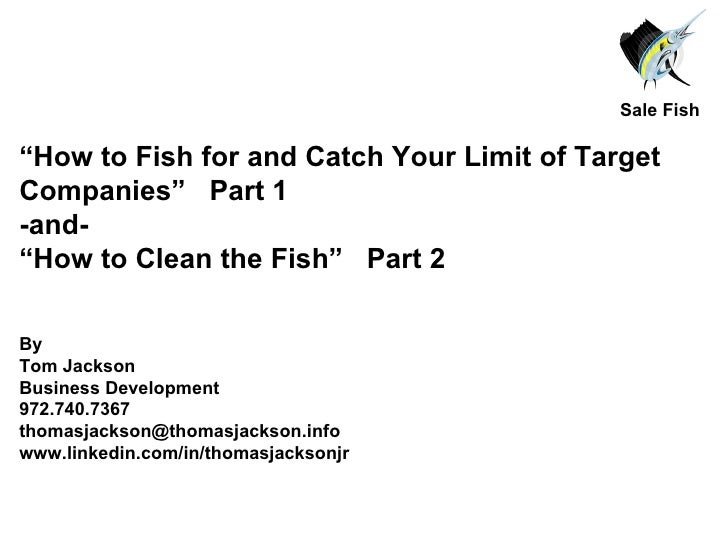 """ How to Fish for and Catch Your Limit of Target Companies""  Part 1 -and- "" How to Clean the Fish""  Part 2 By  Tom Jackson..."