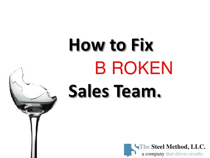 How to Fix    B ROKEN Sales Team.          The Steel Method, LLC.         a company that drives results