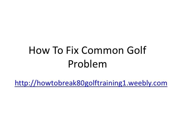 How To Fix Common Golf          Problemhttp://howtobreak80golftraining1.weebly.com