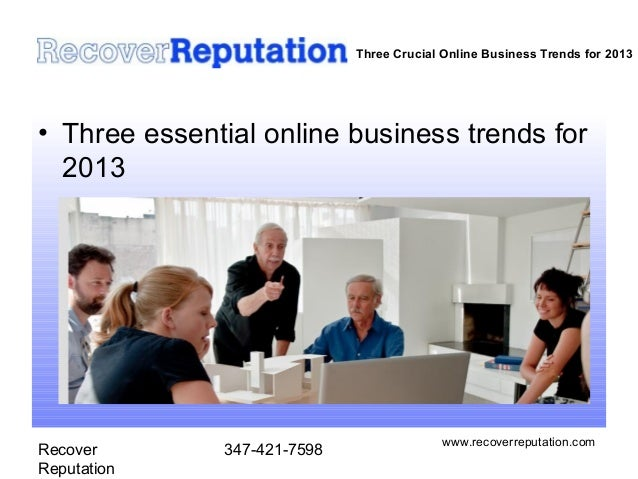 Recover Reputation 347-421-7598 www.recoverreputation.com Three Crucial Online Business Trends for 2013 • Three essential ...