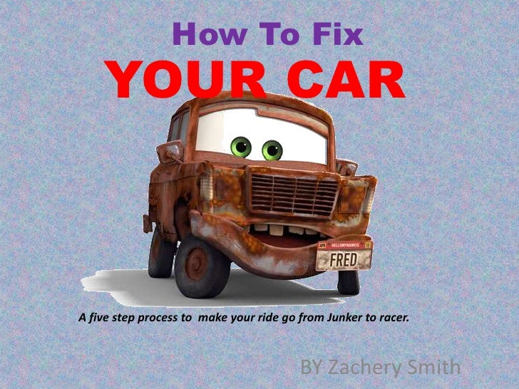 How To Fix <br />YOUR CAR<br />A five step process to  make your ride go from Junker to racer.<br />BY Zachery Smith<br />