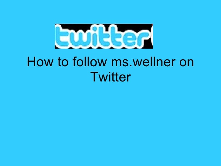 How to follow ms.wellner on Twitter