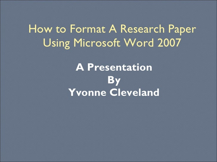 How to Format A Research Paper Using Microsoft Word 2007 A Presentation By Yvonne Cleveland