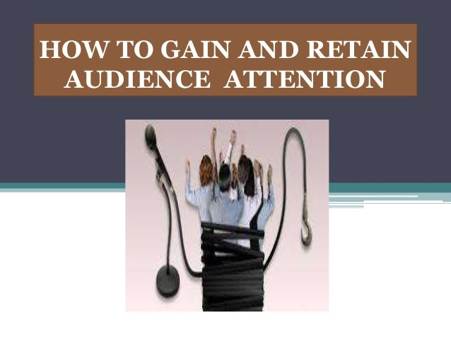 HOW TO GAIN AND RETAIN AUDIENCE ATTENTION