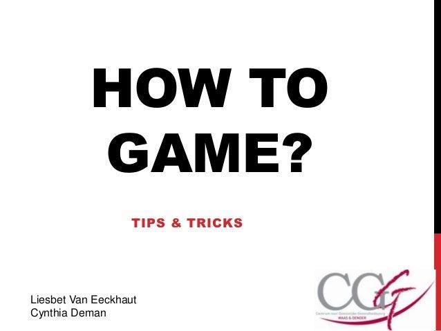 HOW TOGAME?TIPS & TRICKSLiesbet Van EeckhautCynthia Deman