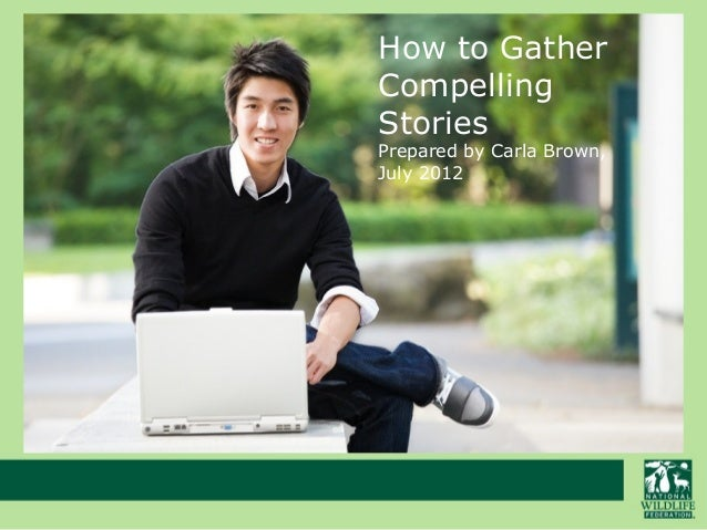 How to Gather Compelling Stories Prepared by Carla Brown, July 2012