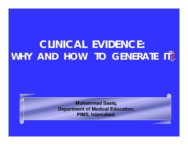 CLINICAL EVIDENCE:  WHY AND HOW TO GENERATE IT  Muhammad Saaiq, Department of Medical Education, PIMS, Islamabad.