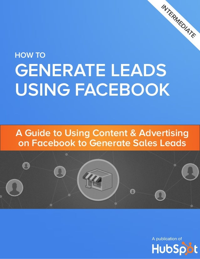 interm ediate  HOW TO  GENERATE LEADS USING FACEBOOK A Guide to Using Content & Advertising on Facebook to Generate Sales ...